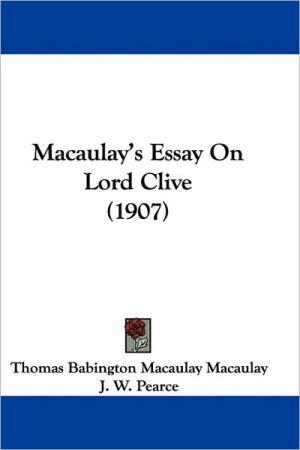 Macaulay's Essay On Lord Clive (1907) - Thomas Babington Macaulay, J.W. Pearce (Introduction)