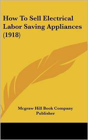 How To Sell Electrical Labor Saving Appliances (1918) - Mcgraw Hill Book Company Publisher