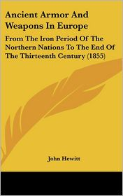Ancient Armor and Weapons in Europe: From the Iron Period of the Northern Nations to the End of the Thirteenth Century (1855) - John Hewitt