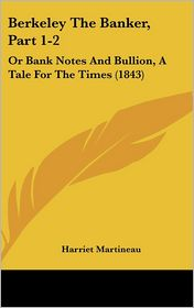 Berkeley the Banker, Part 1-2: Or Bank Notes and Bullion, a Tale for the Times (1843) - Harriet Martineau