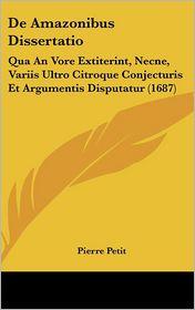 de Amazonibus Dissertatio: Qua an Vore Extiterint, Necne, Variis Ultro Citroque Conjecturis Et Argumentis Disputatur (1687) - Pierre Petit