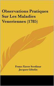 Observations Pratiques Sur Les Maladies Veneriennes (1785) - Franz-Xaver Svediaur, Jacques Gibelin