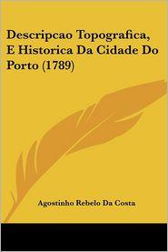 Descripcao Topografica, E Historica Da Cidade Do Porto (1789) - Agostinho Rebelo Da Costa