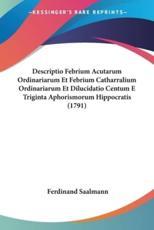 Descriptio Febrium Acutarum Ordinariarum Et Febrium Catharralium Ordinariarum Et Dilucidatio Centum E Triginta Aphorismorum Hippocratis (1791) - Ferdinand Saalmann
