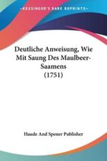 Deutliche Anweisung, Wie Mit Saung Des Maulbeer-Saamens (1751) - And Spener Publisher Haude and Spener Publisher