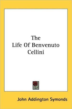 The Life Of Benvenuto Cellini - John Addington Symonds