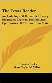 The Texas Reader: An Anthology of Romantic History, Biography, Legends, Folklore and Epic Stories of the Lone Star State - C. Stanley Banks (Editor), Grace Taylor McMillan (Editor)