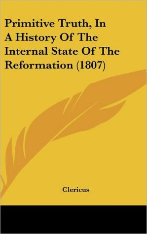 Primitive Truth, in a History of the Internal State of the Reformation (1807) - Clericus