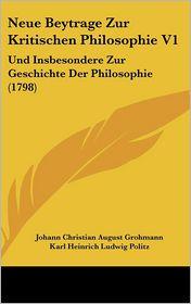 Neue Beytrage Zur Kritischen Philosophie V1: Und Insbesondere Zur Geschichte Der Philosophie (1798) - Johann Christian August Grohmann, Karl Heinrich Ludwig Politz