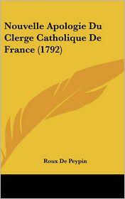 Nouvelle Apologie Du Clerge Catholique de France (1792) - Roux De Peypin