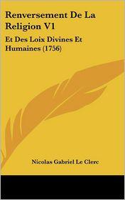Renversement de La Religion V1: Et Des Loix Divines Et Humaines (1756) - Nicolas Gabriel Le Clerc