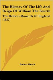 The History Of The Life And Reign Of William The Fourth - Robert Huish