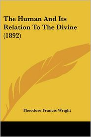 The Human And Its Relation To The Divine (1892) - Theodore Francis Wright