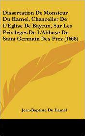 Dissertation de Monsieur Du Hamel, Chancelier de L'Eglise de Bayeux, Sur Les Privileges de L'Abbaye de Saint Germain Des Prez (1668) - Jean-Baptiste Du Hamel