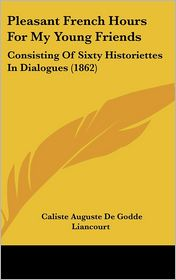 Pleasant French Hours for My Young Friends: Consisting of Sixty Historiettes in Dialogues (1862) - Caliste Auguste De Godde Liancourt