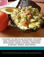 A Guide to Mexican Cuisine: History and Traditional Dishes Including Appetizers, Main Courses, Desserts, Cheeses, Wines, and Beers