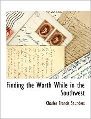 Finding The Worth While In The Southwest - Charles Francis Saunders