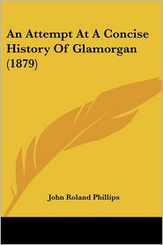 An Attempt At A Concise History Of Glamorgan (1879) - John Roland Phillips