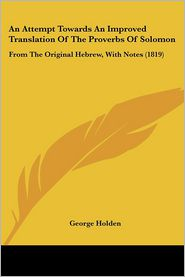 An Attempt Towards An Improved Translation Of The Proverbs Of Solomon - George Holden