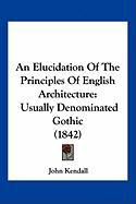 An Elucidation of the Principles of English Architecture: Usually Denominated Gothic (1842)