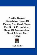 Auxilia Graeca: Containing Forms of Parsing and Greek Trees, the Greek Prepositions, Rules of Accentuation, Greek Idioms, Etc. (1856)