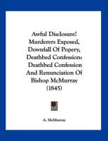 Awful Disclosure! Murderers Exposed, Downfall of Popery, Deathbed Confession: Deathbed Confession and Renunciation of Bishop McMurray (1845)