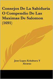 Consejos De La Sabiduria O Compendio De Las Maximas De Salomon (1691) - Jose Lopez Echaburu Y Alcaraz