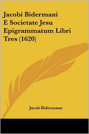 Jacobi Bidermani E Societate Jesu Epigrammatum Libri Tres (1620) - Jacob Bidermann