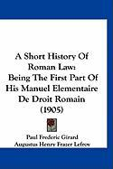 A Short History of Roman Law: Being the First Part of His Manuel Elementaire de Droit Romain (1905)