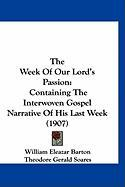 The Week of Our Lord's Passion: Containing the Interwoven Gospel Narrative of His Last Week (1907)