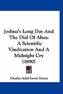 Joshua's Long Day and the Dial of Ahaz: A Scientific Vindication and a Midnight Cry (1890)