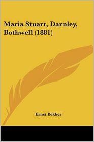Maria Stuart, Darnley, Bothwell (1881) - Ernst Bekker