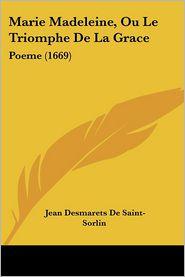 Marie Madeleine, Ou Le Triomphe De La Grace - Jean Desmarets De Saint-Sorlin