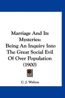 Marriage and Its Mysteries: Being an Inquiry Into the Great Social Evil of Over Population (1900)