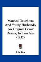 Married Daughters and Young Husbands: An Original Comic Drama, in Two Acts (1852)