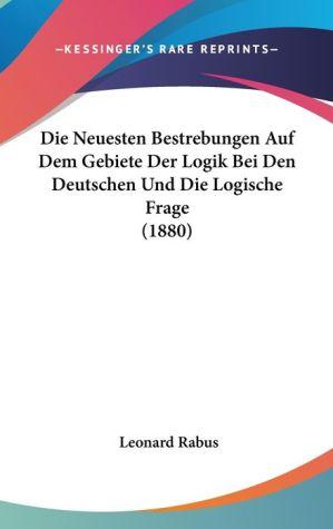 Die Neuesten Bestrebungen Auf Dem Gebiete Der Logik Bei Den Deutschen Und Die Logische Frage (1880)
