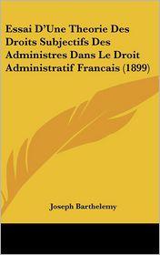 Essai D'Une Theorie Des Droits Subjectifs Des Administres Dans Le Droit Administratif Francais (1899) - Joseph Barthelemy