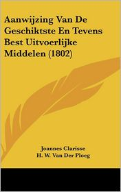 Aanwijzing Van De Geschiktste En Tevens Best Uitvoerlijke Middelen (1802) - Joannes Clarisse, H.W. Van Der Ploeg