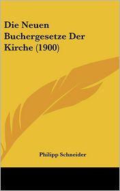 Die Neuen Buchergesetze Der Kirche (1900) - Philipp Schneider