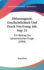 Abfassungszeit, Geschichtlichkeit Und Zweck Von Evang. Joh. Kap. 21 - Karl Horn