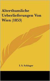 Alterthumliche Ueberlieferungen Von Wien (1853) - I.S. Schlager