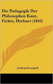 Die Padagogik Der Philosophen Kant, Fichte, Herbart (1843) - Ludwig Strumpell