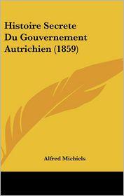 Histoire Secrete Du Gouvernement Autrichien (1859) - Alfred Michiels