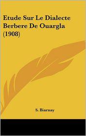 Etude Sur Le Dialecte Berbere De Ouargla (1908) - S. Biarnay