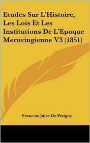 Etudes Sur L'Histoire, Les Lois Et Les Institutions De L'Epoque Merovingienne V3 (1851) - Francois Jules De Petigny