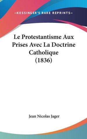 Le Protestantisme Aux Prises Avec La Doctrine Catholique (1836) - Jean Nicolas Jager