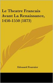 Le Theatre Francais Avant La Renaissance, 1450-1550 (1873) - Edouard Fournier