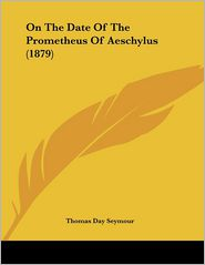 On The Date Of The Prometheus Of Aeschylus (1879) - Thomas Day Seymour