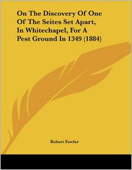 On The Discovery Of One Of The Seites Set Apart, In Whitechapel, For A Pest Ground In 1349 (1884) - Robert Fowler