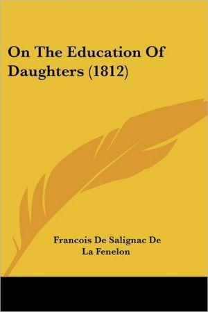 On The Education Of Daughters (1812) - Francois De Salignac De La Fenelon
